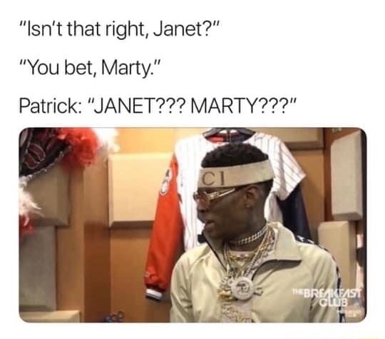 Isn't that right, Janet  You bet, Marty. Patrick  JANET  MARTY memes