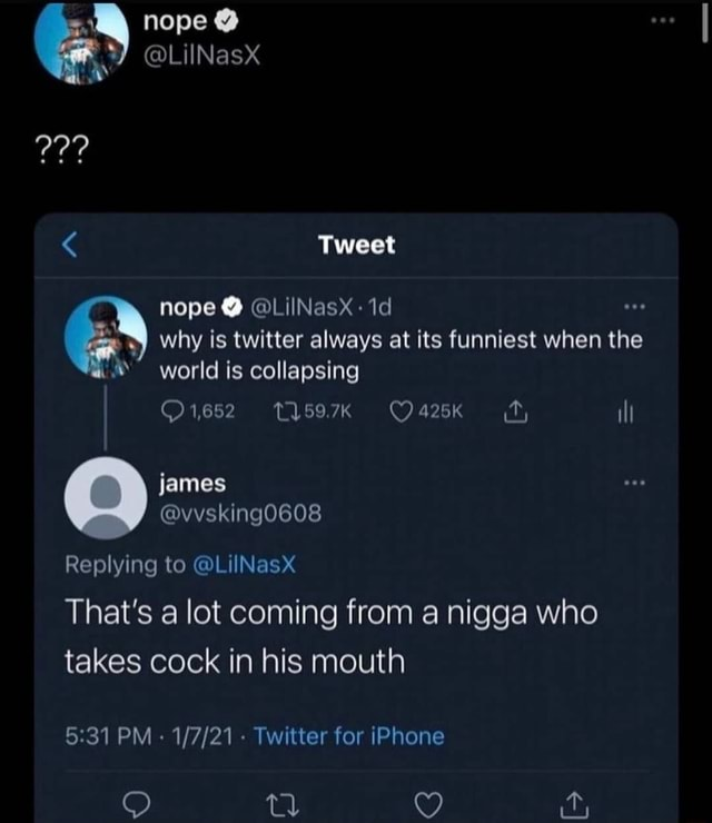 Nope LilNasX RY Tweet nope  LilNasxX  why is twitter always at its funniest when the world is collapsing ill james Replying to LiINasx That's a lot coming from a nigga who takes cock in his mouth PM   Twitter for iPhone C memes