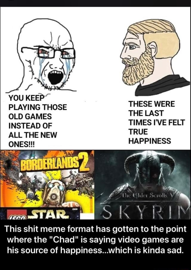 YOU KEEP PLAYING THOSE OLD GAMES INSTEAD OF ALL THE NEW ONES  THESE WERE THE LAST TIMES I'VE FELT TRUE HAPPINESS This shit meme format has gotten to the point where the Chad is saying games are his source of happiness which is kinda sad.  This shit meme format has gotten to the point where the Chad is saying games are his source of happiness which is kinda sad