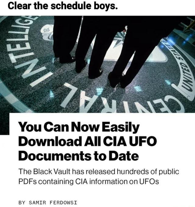 Clear the schedule boys. You Can Now Easily Download All CIA UFO Documents to Date The Black Vault has released hundreds of public PDFs containing CIA information on UFOs BY SAMIR FERDOWST memes