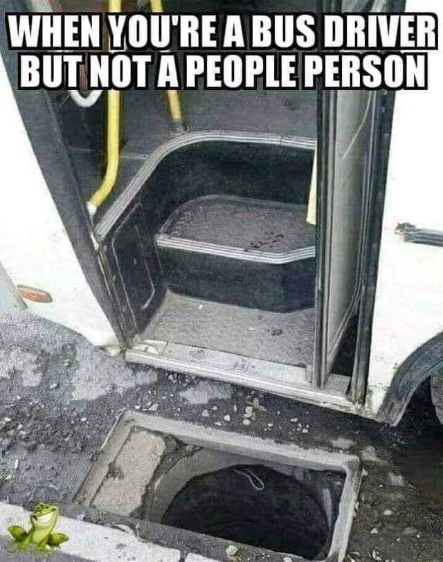 WHEN YOU'RE A BUS DRIVER BUT NOTA PEOPLE PERSON memes