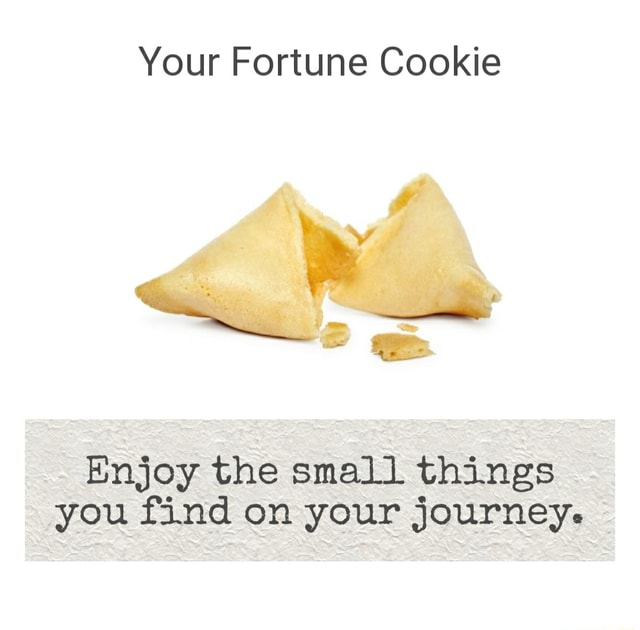 Your Fortune Cookie Enjoy the small things you find on your journey memes