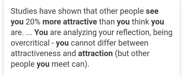 Studies have shown that other people see you 20% more attractive than you think you are. You are analyzing your reflection, being overcritical  you cannot differ between attractiveness and attraction but other people you meet can memes