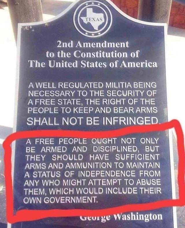Amendment to the Constitution of The United States of America A WELL REGULATED MILITIA BEING NECESSARY TO THE SECURITY OF A FREE STATE, THE RIGHT OF THE PEOPLE TO KEEP AND BEAR ARMS SHALL NOT BE INFRINGED. A FREE PEOPLE OUGHT NOT ONLY BE ARMED AND DISCIPLINED, BUT THEY SHOULD HAVE SUFFICIENT ARMS AND AMMUNITION TO MAINTAIN A STATUS OF INDEPENDENCE FROM ANY WHO MIGHT ATTEMPT TO ABUSE THEM, WHICH WOULD INCLUDE THEIR OWN GOVERNMENT. ucurge Washington memes