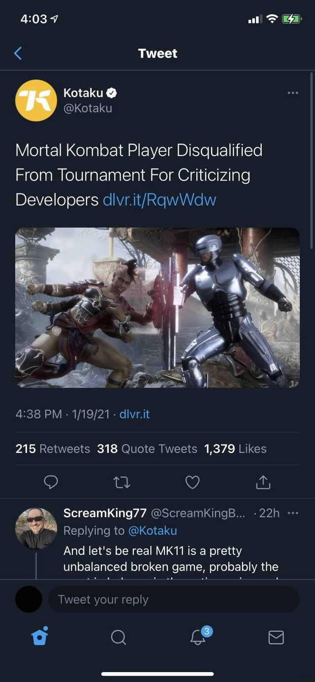 Al Tweet age Kotaku  Kotaku Mortal Kombat Player Disqualified From Tournament For Criticizing Developers PM   divr.it 215 318 1,379 ScreamKing77 ScreamKingB Replying to Kotaku And let's be real MK11 is a pretty unbalanced broken game, probably the Tweet your reply Q nd ia memes