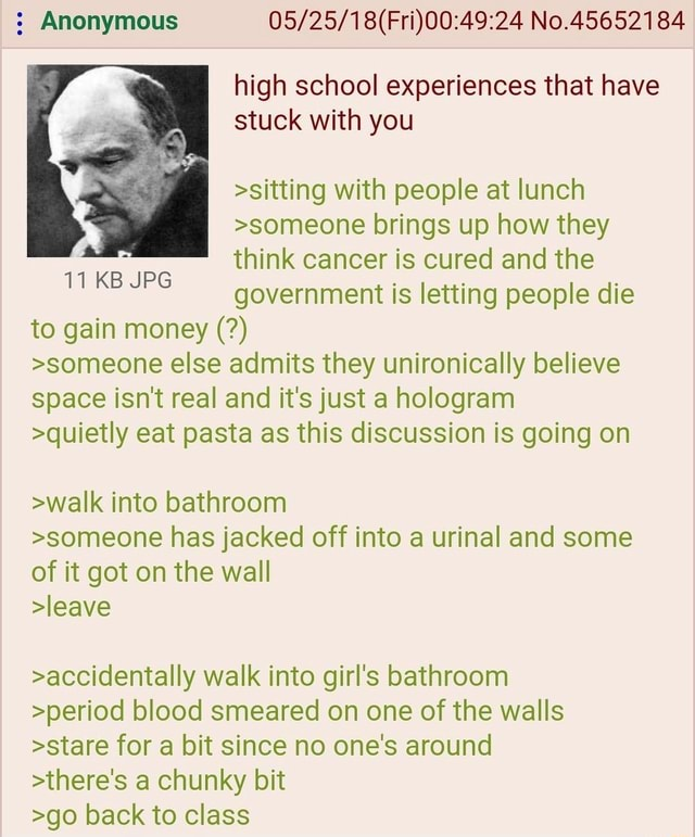 Anonymous No.45652184 high school experiences that have stuck with you sitting with people at lunch someone brings up how they think cancer is cured and the government is letting people die 11 KB JPG to gain money someone else admits they unironically believe space isn't real and it's just a hologram quietly eat pasta as this discussion is going on 11 KB JPG walk into bathroom someone has jacked off into a urinal and some of it got on the wall leave accidentally walk into girl's bathroom period blood smeared on one of the walls stare for a bit since no one's around there's a chunky bit go back to class memes