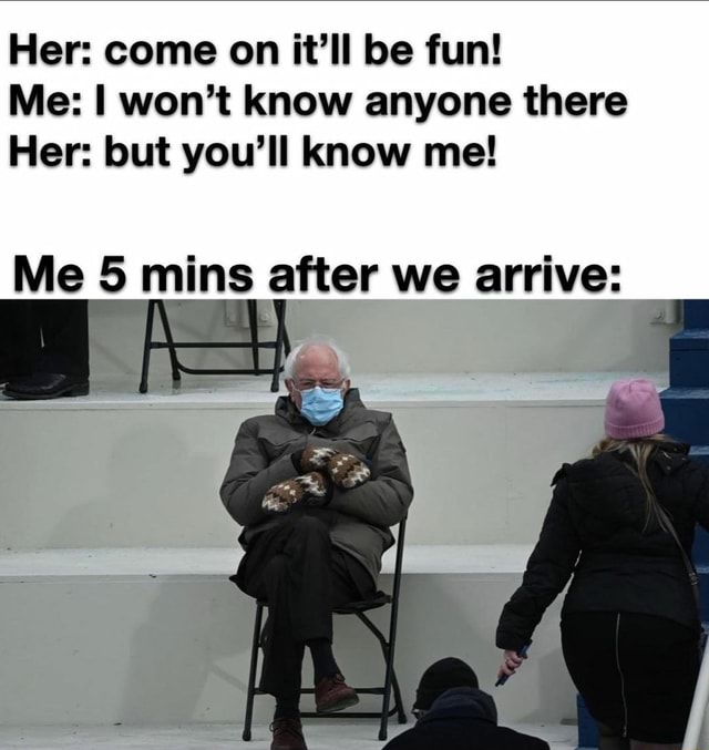 Her come on it'll be fun Me won't know anyone there Her but you'll know me Me 5 mins after we arrive memes