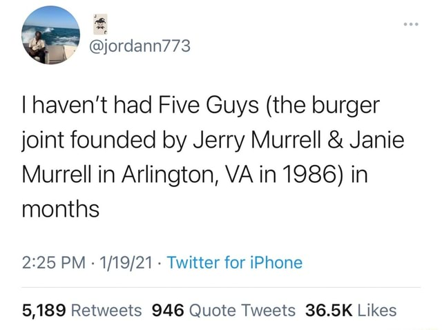 Jordann773 I haven't had Five Guys the burger joint founded by Jerry Murrell  and  Janie Murrell in Arlington, VA in 1986 in months PM  Twitter for iPhone meme
