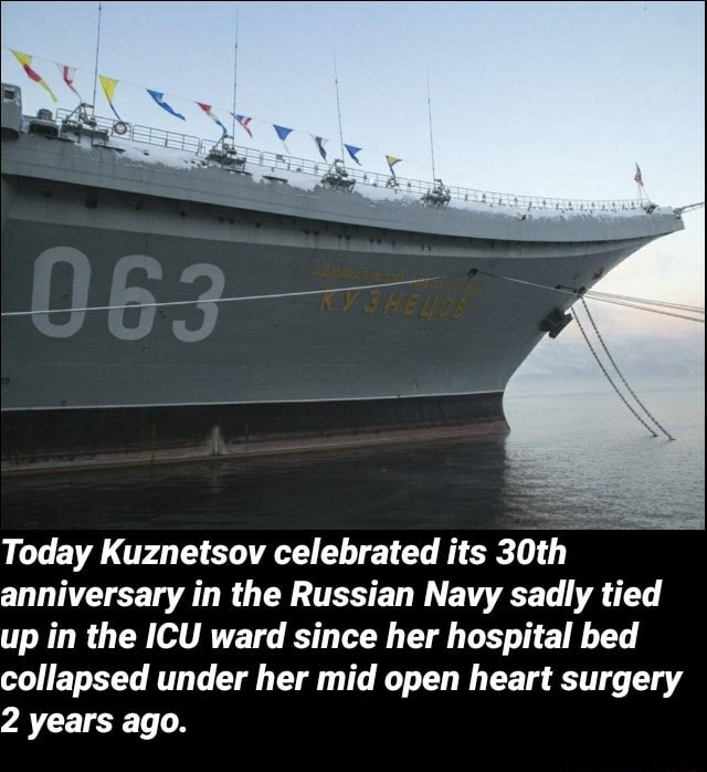 Today Kuznetsov celebrated its 30th anniversary in the Russian Navy sadly tied up in the ICU ward since her hospital bed collapsed under her mid open heart surgery 2 years ago memes