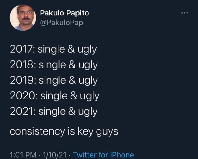 Pakulo Papito 2017 single  and  ugly 2018 single  and  ugly 2019 single  and  ugly 2020 single  and  ugly 2021 single  and  ugly consistency is key guys PM  Twitter for iPhone memes