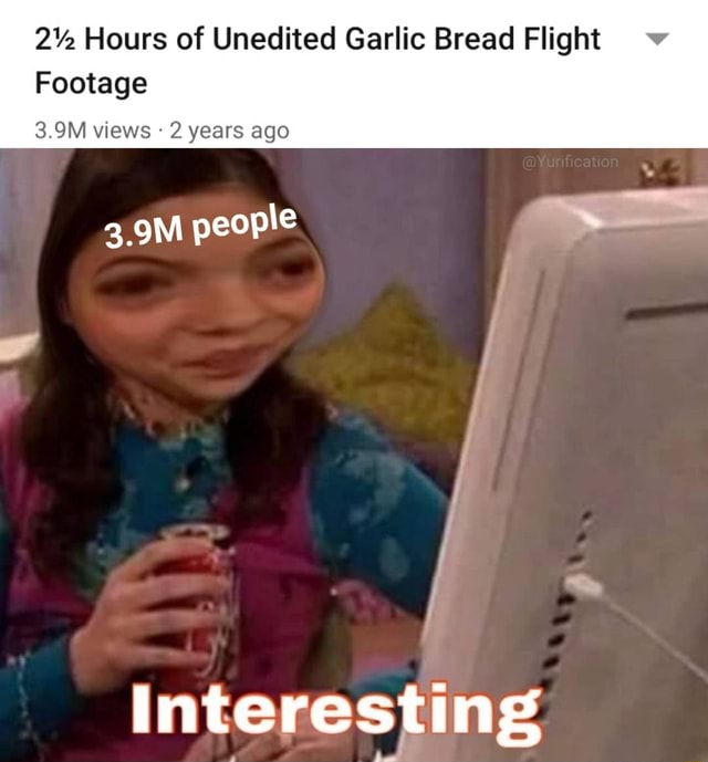 2% Hours of Unedited Garlic Bread Flight Footage 3.9M views 2 years ago 3.9M people interesting memes