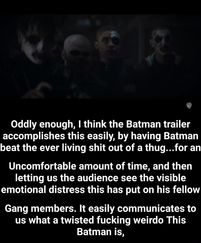 Oddly enough, I think the Batman trailer accomplishes this easily, by having Batman beat the ever living shit out of a thug for an Uncomfortable amount of time, and then letting us the audience see the visible emotional distress this has put on his fellow Gang members. It easily communicates to us what a twisted fucking weirdo This Batman is, Gang members. It easily communicates to us what a twisted fucking weirdo This Batman is, meme