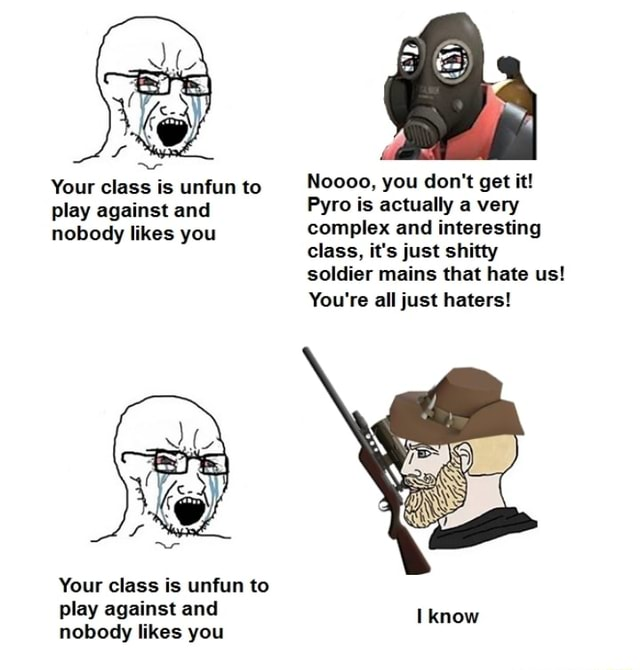Noooo, you do not get it Pyro is actually a very complex and interesting class, it's just shitty soldier mains that hate us You're all just haters Your class is unfun to play against and nobody likes you Your class is unfun to play against and know nobody likes you memes