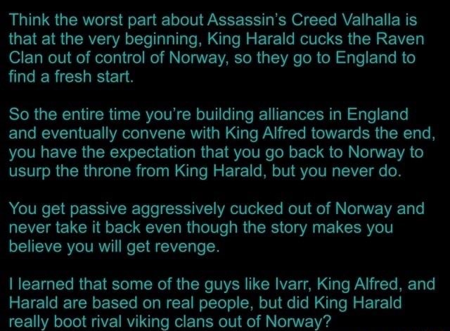 Think the worst part about Assassin's Creed Valhalla is that at the very beginning, King Harald cucks the Raven Clan out of control of Norway, so they go to England to find a fresh start. So the entire time you're building alliances in England and eventually convene with King Alfred towards the end, you have the expectation that you go back to Norway to usurp the throne from King Harald, but you never do. You get passive aggressively cucked out of Norway and never take it back even though the story makes you believe you will get revenge. I learned that some of the guys like Ivarr, King Alfred, and Harald are based on real people, but did King Harald really boot rival viking clans out of Norway memes