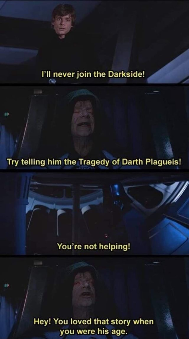 ''ll never join the Darkside Try telling him the Tragedy of Darth Plagueis Vf You're not helping Hey You loved that story when you were his age memes