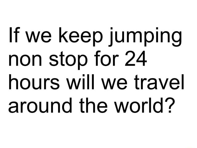 If we keep jumping non stop for 24 hours will we travel around the world meme