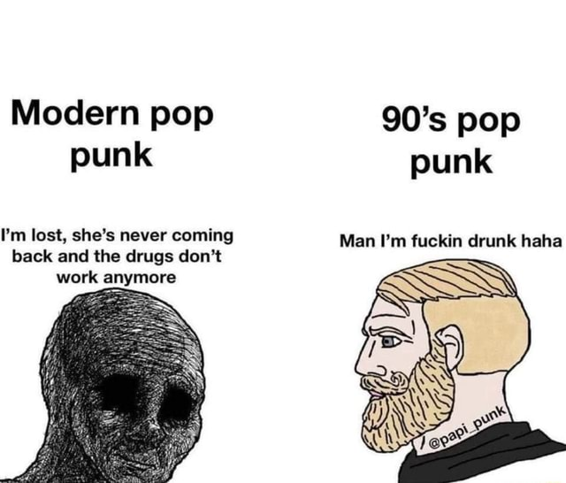 Modern pop punk I'm lost, she's never coming back and the drugs do not work anymore 90's pop punk Man I'm fuckin drunk haha meme