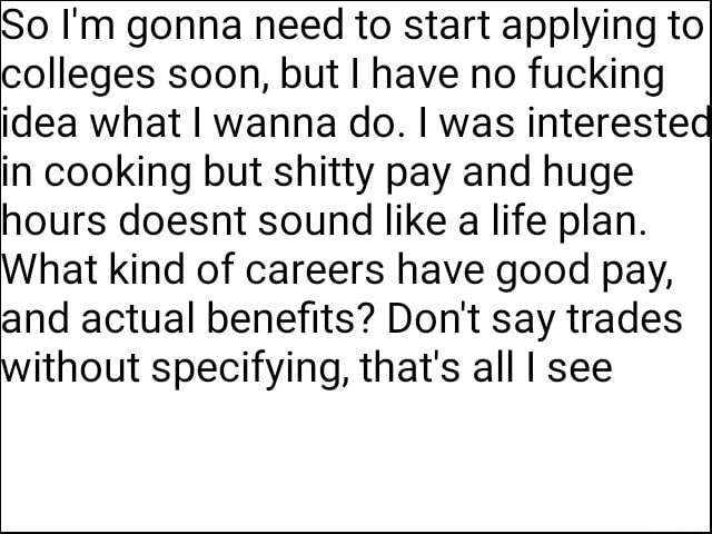 So I'm gonna need to start applying to colleges soon, but I have no fucking idea what I wanna do. I was interested in cooking but shitty pay and huge hours doesnt sound like a life plan. What kind of careers have good pay, and actual benefits Do not say trades without specifying, that's all see memes