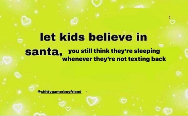 Let kids believe in santa, you still think they're sleeping whenever they're not texting back shittygamerboyfriend memes