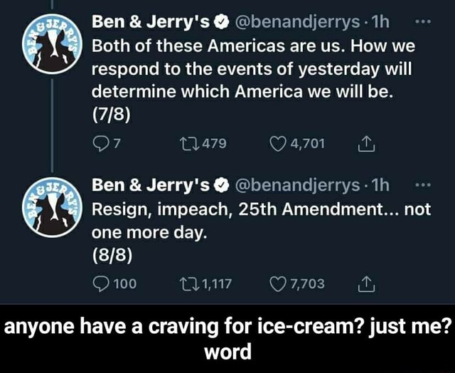 Ben and Jerry's benandijerrys th Both of these Americas are us. How we respond to the events of yesterday will determine which America we will be. 4,701 ff, Ben and Jerry's benandjerrys Resign, impeach, 25th Amendment not one more day. 100 7,703 anyone have a craving for ice cream just me word anyone have a craving for ice cream just me word memes