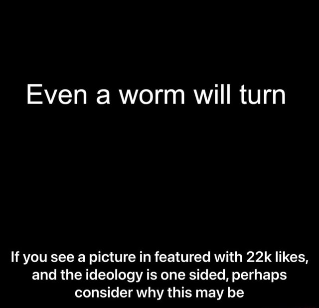 Even a worm will turn If you see a picture in featured with likes, and the ideology is one sided, perhaps consider why this may be If you see a picture in featured with 22k likes, and the ideology is one sided, perhaps consider why this may be meme