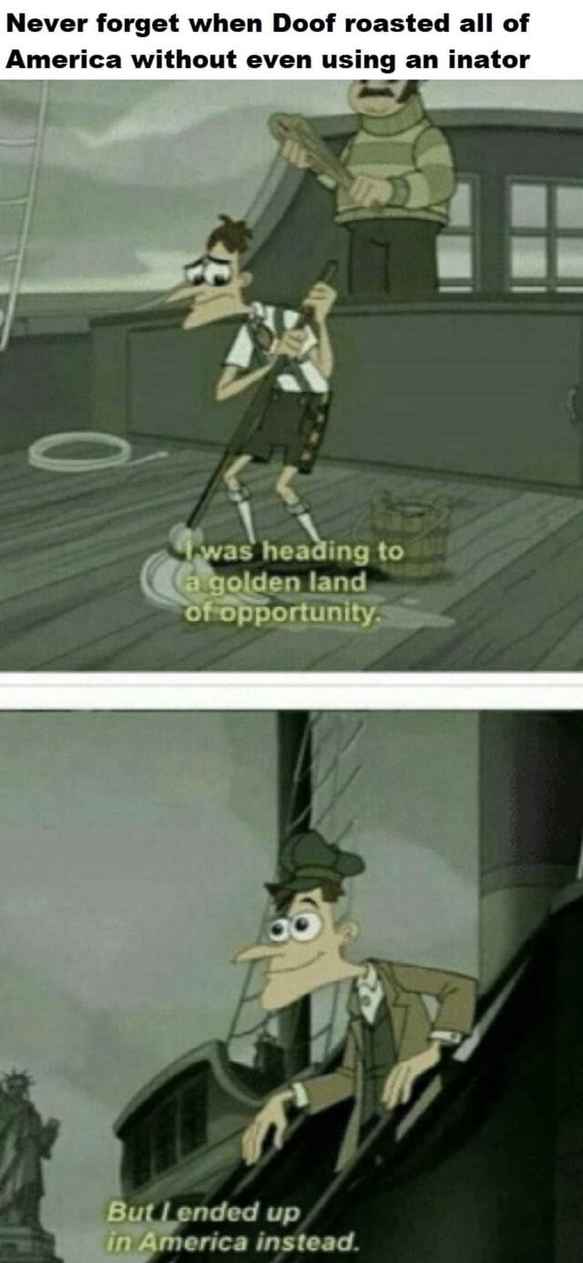 Never forget when Doof roasted all of America without even using an inator as ing to den land But ended up erica instead memes
