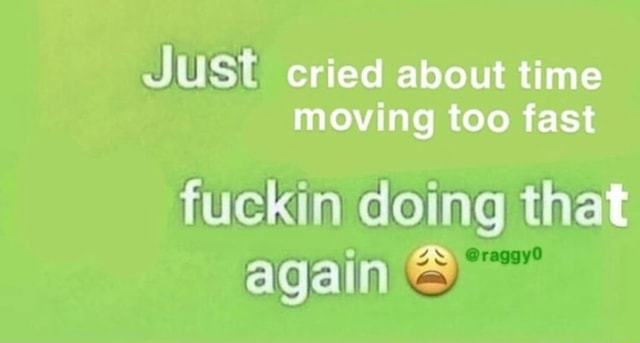 JuSt cried about time moving too fast fuckin doing that again meme