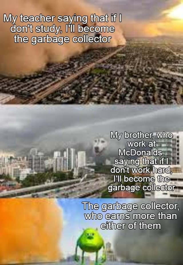 My teacher saying that if I do not study, I'll become the garbage collector ES My brother, who work at McDonalds. saying that if I do not work lard, l'il become the garbage collector The garbage collector, who earns more than either of them meme
