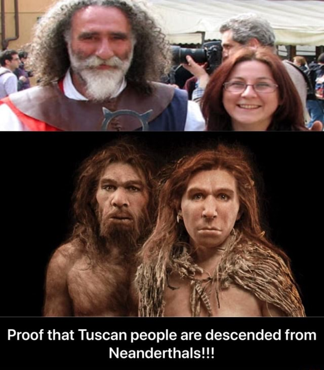 Proof that Tuscan people are descended from Neanderthals  Proof that Tuscan people are descended from Neanderthals memes