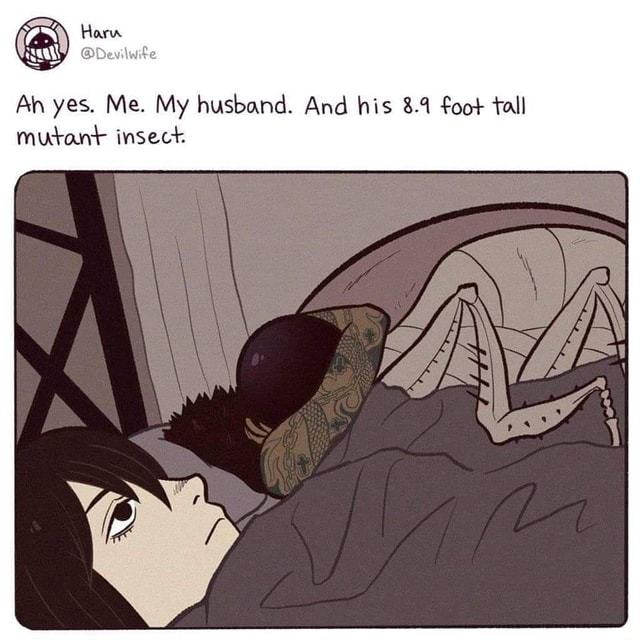 Ah yes. Me. My husband. And his 8.9 foot tall mutant insect memes