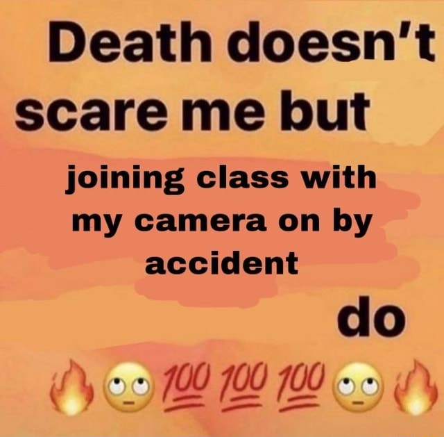 Death doesn't scare me but joining class with my camera on by accident do memes