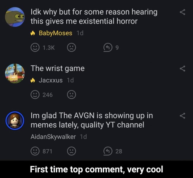 Idk why but for some reason hearing this gives me existential horror  and  BabyMoses id The wrist game Jacxxus id Im glad The AVGN is showing up in memes lately, quality YT channel AidanSkywalker id 28 First time top comment, very cool  First time top comment, very cool