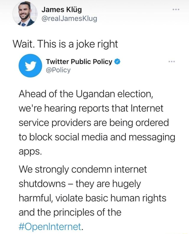 James Kliig realJamesKlug Wait. This is a joke right Twitter Public Policy  Policy Ahead of the Ugandan election, we're hearing reports that Internet service providers are being ordered to block social media and messaging apps. We strongly condemn internet shutdowns they are hugely harmful, violate basic human rights and the principles of the Openinternet memes