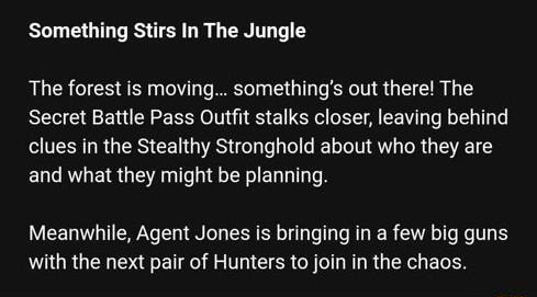 Something Stirs In The Jungle The forest is moving something's out there The Secret Battle Pass Outfit stalks closer, leaving behind clues in the Stealthy Stronghold about who they are and what they might be planning. Meanwhile, Agent Jones is bringing in a few big guns with the next pair of Hunters to join in the chaos memes