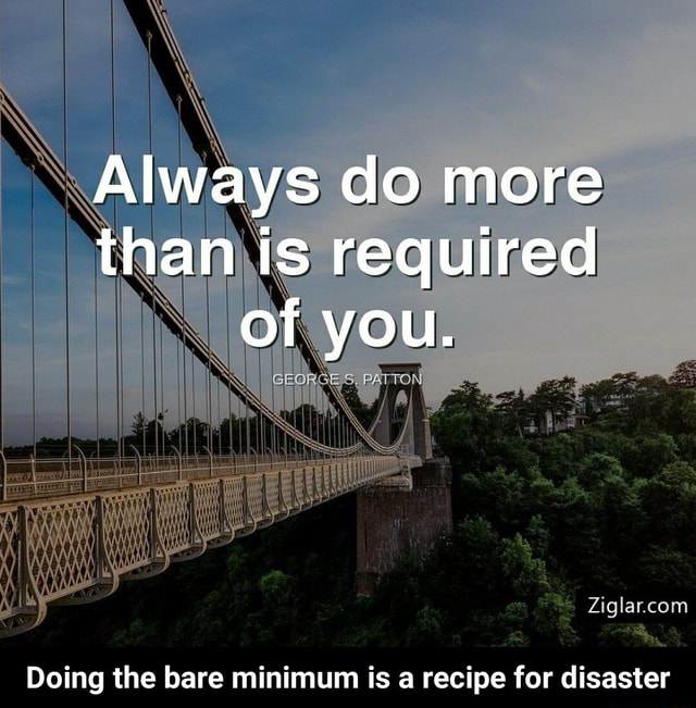 Always do more than is required of you. Doing the bare minimum is a recipe for disaster Doing the bare minimum is a recipe for disaster memes