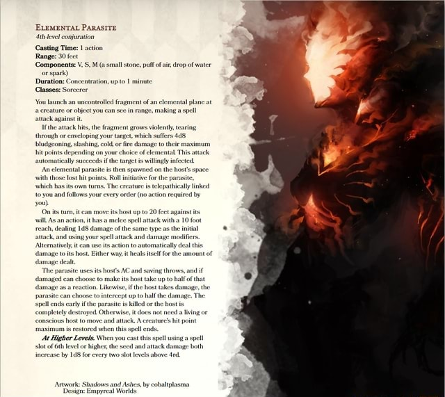 ELEMENTAL PARASITE {th evel conjration Casting Time setion Range 20 fect Componeats V,S.M a small stone, pul deopof water Duration Concentration, up to 1 mite Classes Sorcerer You launch an uncontrolled you fragment can of an elemental plane at ature or object you can se in range, making a spell agaist it Ahrough or emseloping slashing, your col fire which safes damage to 428 bladgconing slashing, col fire damage to theie An elemental parasites then spawned onthe ith which has lost it points, Rol The inatve reature the parasite telepathically inked which you has its own turns, The every reature order is telepathically inked requited to you and follows your every onder o action requited by On its tur, action, ican moves host up 20 feet against 10 ts wl reach, dealing action, thas a of spl a