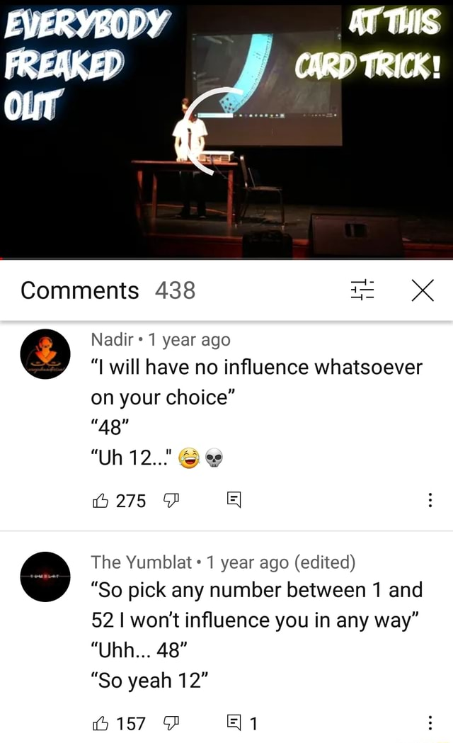 EVERYBODY AT THIS CARD TRICK Comments 438 Nadir 1 year ago will have no influence whatsoever on your choice Uh 12 275 The Yumblat 1 year ago edited So pick any number between 1 and 52 I won't influence you in any way UAR 48 So yeah 12 4157 memes