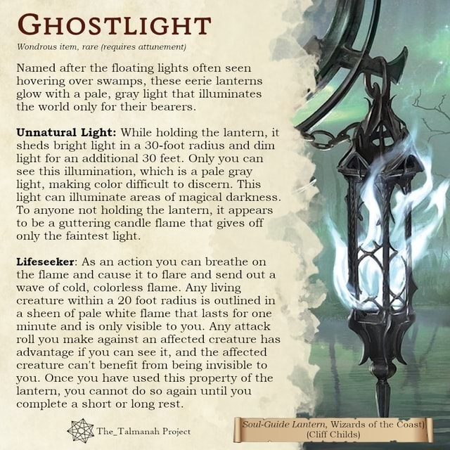 GHOSTLIGHT Wondrous item, rare requires attunement Named after the floating lights often seen hovering over swamps, these eerie lanterns. glow with a pale, gray light that illuminates the world only for their bearers. Unnatural Light While holding the lantern, it sheds bright light in a 30 foot radius and dim light for an additional 30 feet. Only you can see this illumination, which is a pale gray light, making color difficult to discern. This light can illuminate areas of magical darkness. To anyone not holding the lantern, it appears to be a guttering candle flame that gives off only the faintest light. Lifeseeker As an action you can breathe on the flame and cause it to flare and send out a wave of cold, colorless flame. Any living creature within a 20 foot radius is outlined in a sheen