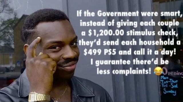 If the Government were smart, instead of giving each couple a $1,200.00 stimulus check, they'd send each household a $499 PSS and call it a day I guarantee there'd be 4 less complaints memes
