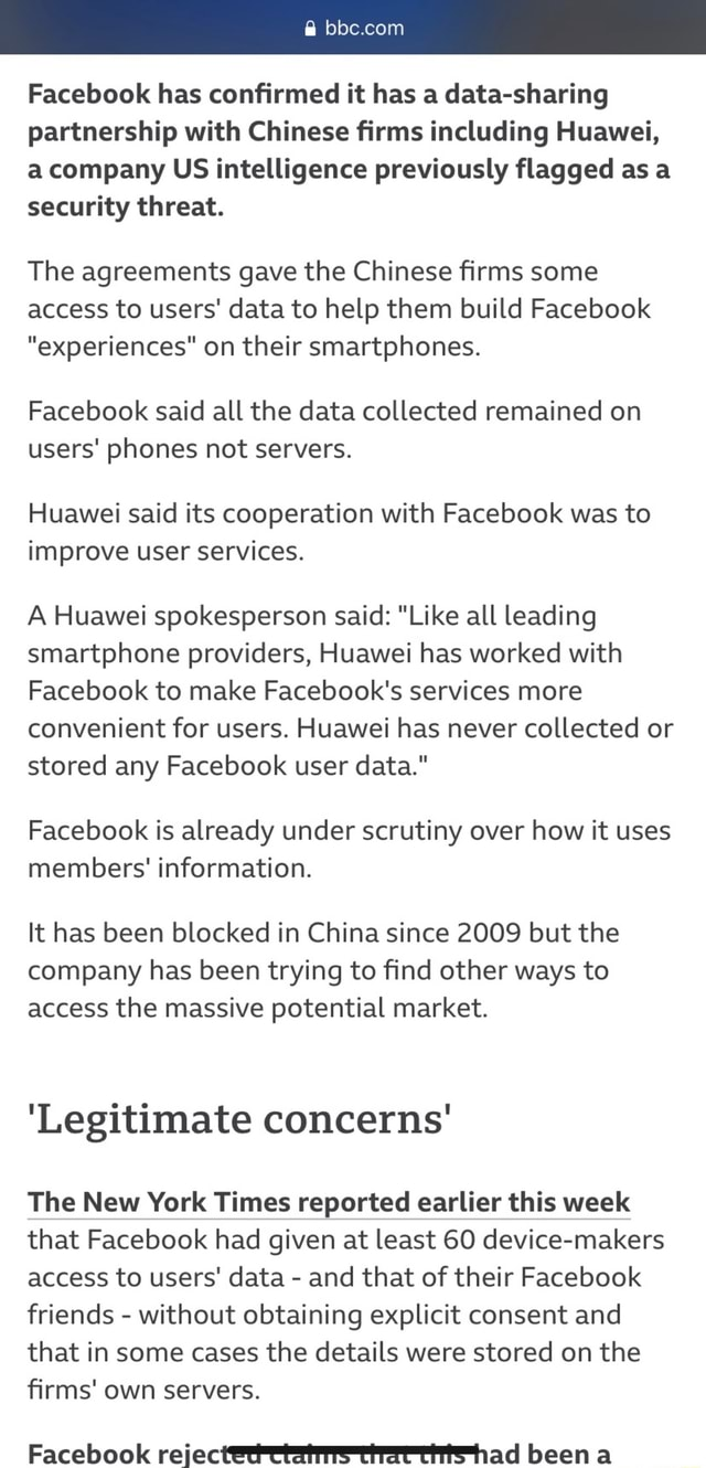 Facebook has confirmed it has a data sharing partnership with Chinese firms including Huawei, a company US intelligence previously flagged as a security threat. The agreements gave the Chinese firms some access to users data to help them build Facebook experiences on their smartphones. Facebook said all the data collected remained on users phones not servers. Huawei said its cooperation with Facebook was to improve user services. A Huawei spokesperson said Like all leading smartphone providers, Huawei has worked with Facebook to make Facebook's services more convenient for users. Huawei has never collected or stored any Facebook user data. Facebook is already under scrutiny over how it uses members information. It has been blocked in China since 2009 but the company has been trying to find