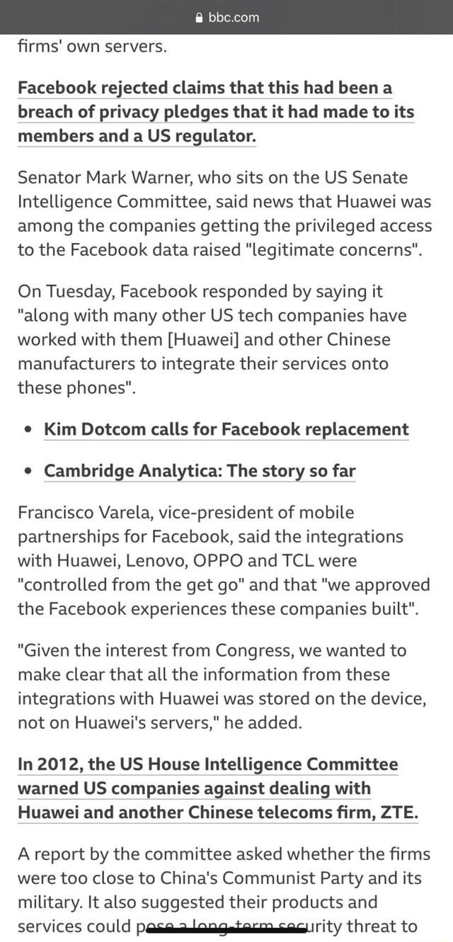 Firms own servers. Facebook rejected claims that this had been a breach of privacy pledges that it had made to its members and a US regulator. Senator Mark Warner, who sits on the US Senate Intelligence Committee, said news that Huawei was among the companies getting the privileged access to the Facebook data raised legitimate concerns. On Tuesday, Facebook responded by saying it along with many other US tech companies have worked with them Huawei and other Chinese manufacturers to integrate their services onto these phones. Kim Dotcom calls for Facebook replacement Cambridge Analytica The story so far Francisco Varela, vice president of mobile partnerships for Facebook, said the integrations with Huawei, Lenovo, OPPO and TCL were controlled from the get go and that we approved the Faceboo
