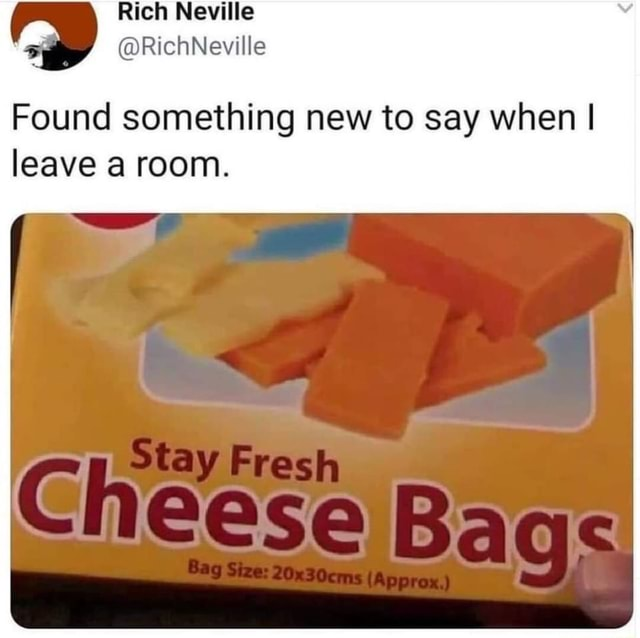 Rich Neville RichNeville Found something new to say when I leave a room. Stay Fresh Gheese Bag Size 20x30cms Bags Bag Size 20x30cms Approx. memes