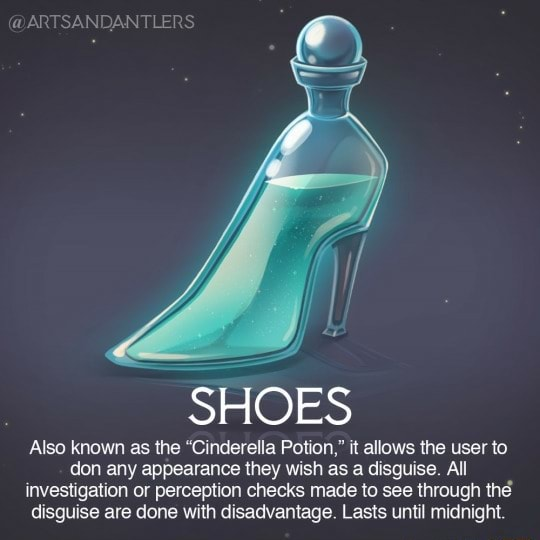 SANDANTLERS SHOES Also known as the Cinderella Potion, it allows the user to don any appearance they wish as a disguise. All investigation or perception checks made to see through the disguise are done with disadvantage. Lasts until midnight memes