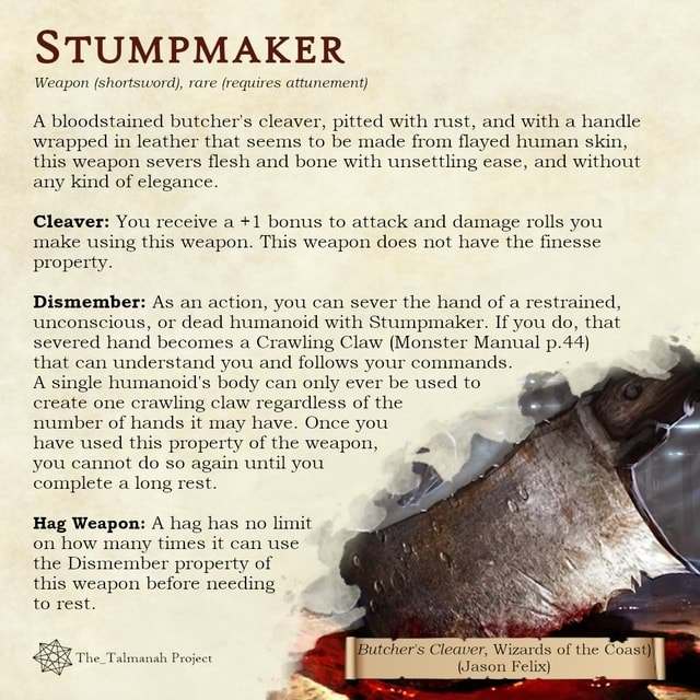 STUMPMAKER Weapon shortsword, rare requires attunement A bloodstained butcher's cleaver, pitted with rust, and with a handle wrapped in leather that seems to be made from flayed human skin, this weapon severs flesh and bone with unsettling ease, and without any kind of elegance. Cleaver You receive a 1 bonus to attack and damage rolls you make using this weapon. This weapon does not have the fin property. Dismember As an action, you can sever the hand of a restrained, unconscious, or dead humanoid with Stumpmaker. If you do, that severed hand becomes a Crawling Claw Monster Manual p.44 that can understand you and follows your commands. A single humanoid's body can only ever be used to create one crawling claw regardless of the number of hands it may have. Once you have used this property o
