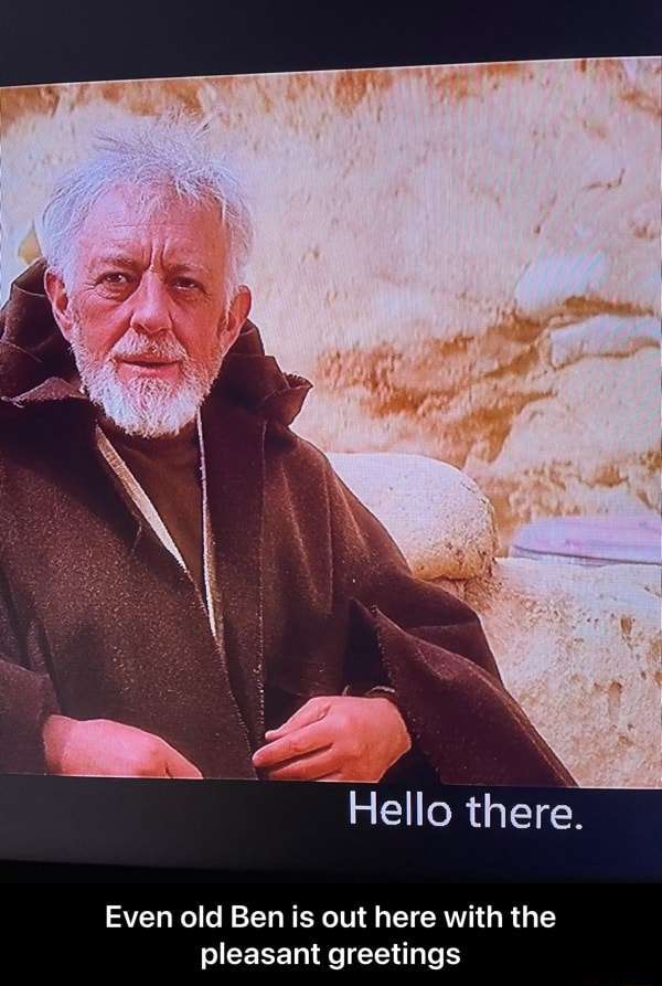 Hello there. Even old Ben is out here with the pleasant greetings  Even old Ben is out here with the pleasant greetings memes