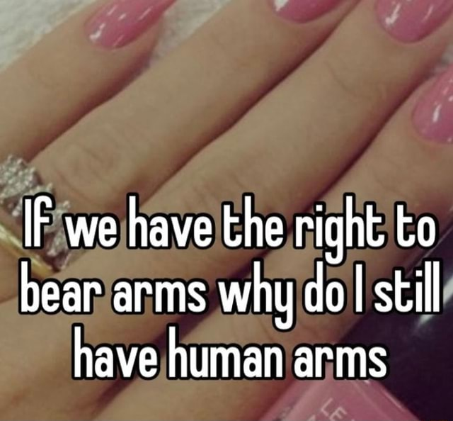 IF we have the right to bear arms why dol still have human arms memes