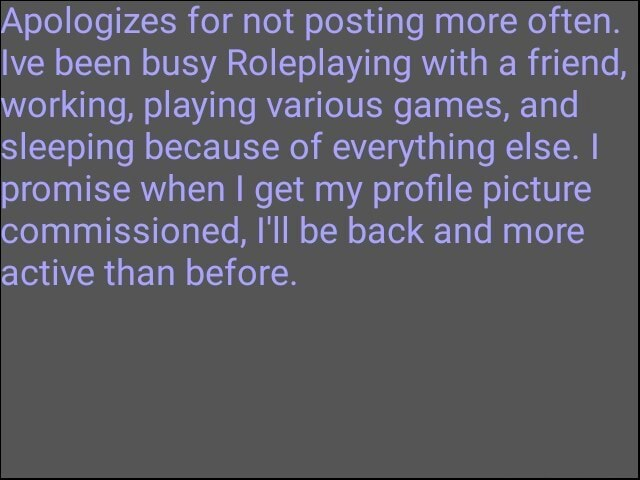 Apologizes for not posting more often. Ive been busy Roleplaying with a friend, working, playing various games, and sleeping because of everything else. I promise when I get my profile picture commissioned, I'll be back and more active than before meme