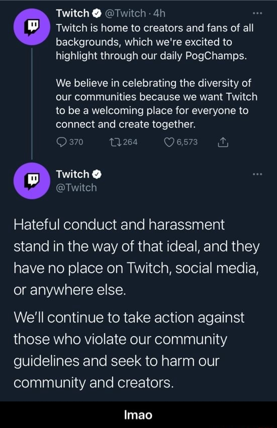 Twitch  Twitch Twitch is home to creators and fans of all backgrounds, which we're excited to highlight through our daily PogChamps. We believe in celebrating the diversity of our communities because we want Twitch to be a welcoming place for everyone to connect and create together. 370 Twitch  Twitch Hateful conduct and harassment stand in the way of that ideal, and they have no place on Twitch, social media, or anywhere else. We'll continue to take action against those who violate our community guidelines and seek to harm our community and creators. Imao  lmao memes