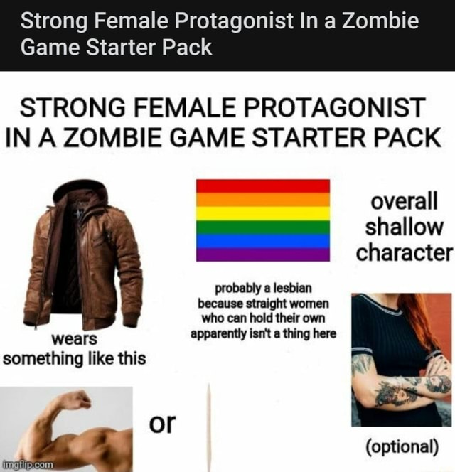 Strong Female Protagonist In a Zombie Game Starter Pack STRONG FEMALE PROTAGONIST IN A ZOMBIE GAME STARTER PACK overall character probably a lesbian because straight women who can hold their own apparently isnit a thing here wears something like this or optional memes
