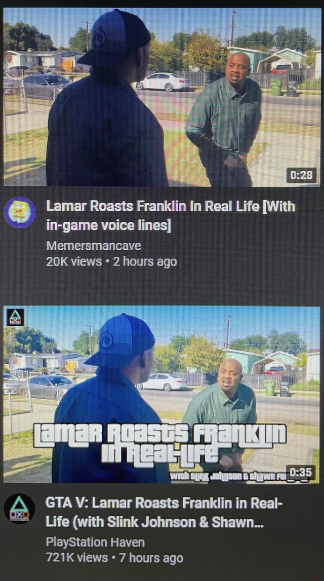 Il Lamar Roasts Franklin In Real Life With in game voice lines Memersmancave views hours ago GTA V Lamar Roasts Franklin in Real Life with Slink Johnson  and  Shawn {ENE PlayStation Haven 721K views 7 hours ago